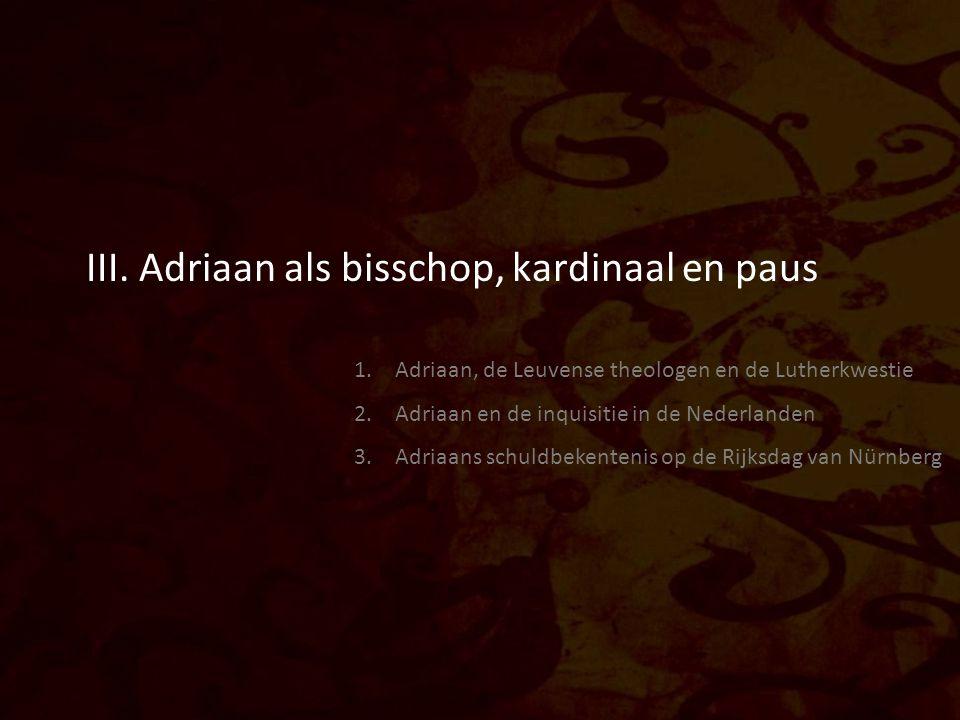 III. Adriaan als bisschop, kardinaal en paus 1. Adriaan, de Leuvense theologen en de Lutherkwestie 2. Adriaan en de inquisitie in de Nederlanden 3. Ad