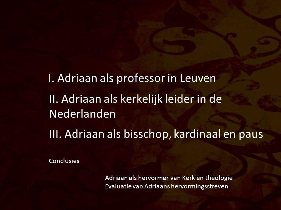 I. Adriaan als professor in Leuven II. Adriaan als kerkelijk leider in de Nederlanden III. Adriaan als bisschop, kardinaal en paus Conclusies Adriaan