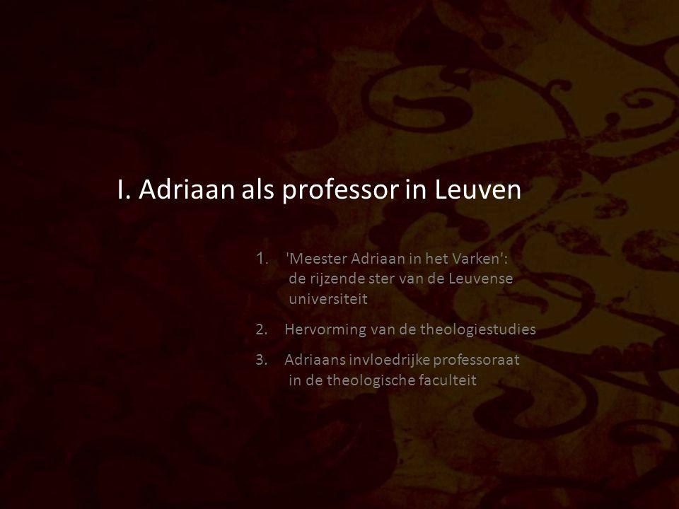 I. Adriaan als professor in Leuven 1. 'Meester Adriaan in het Varken': de rijzende ster van de Leuvense universiteit 2. Hervorming van de theologiestu