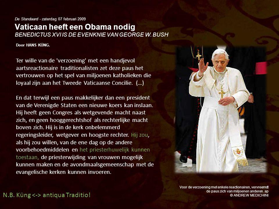 De Standaard - zaterdag 07 februari 2009 Vaticaan heeft een Obama nodig BENEDICTUS XVI IS DE EVENKNIE VAN GEORGE W. BUSH Door HANS KÜNG. Voor de verzo