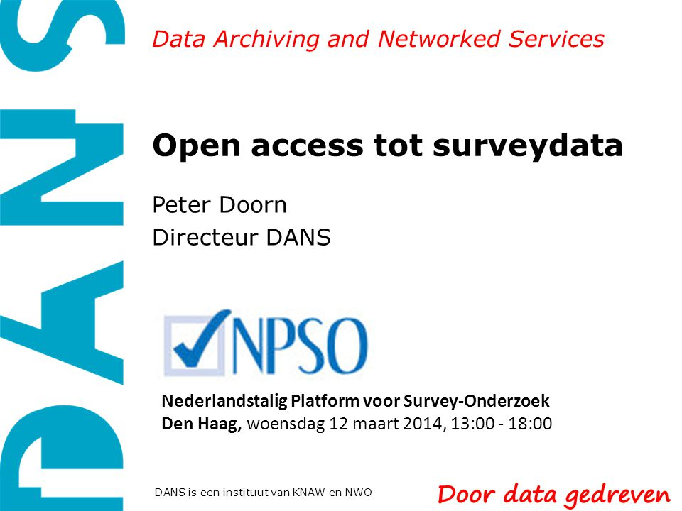 Data Archiving and Networked Services DANS is een instituut van KNAW en NWO Open access tot surveydata Peter Doorn Directeur DANS Nederlandstalig Platform voor Survey-Onderzoek Den Haag, woensdag 12 maart 2014, 13:00 - 18:00