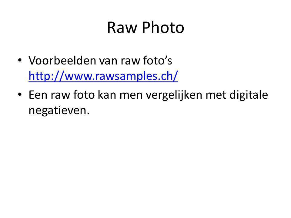 Raw Photo Voorbeelden van raw foto's http://www.rawsamples.ch/ http://www.rawsamples.ch/ Een raw foto kan men vergelijken met digitale negatieven.