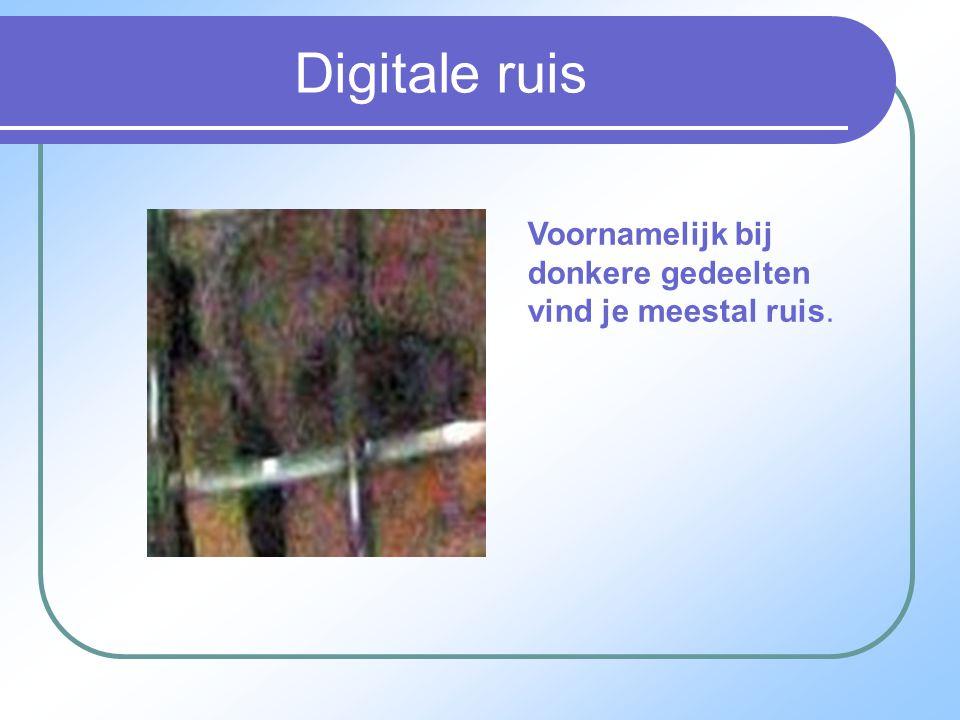 Digitale ruis Voornamelijk bij donkere gedeelten vind je meestal ruis.