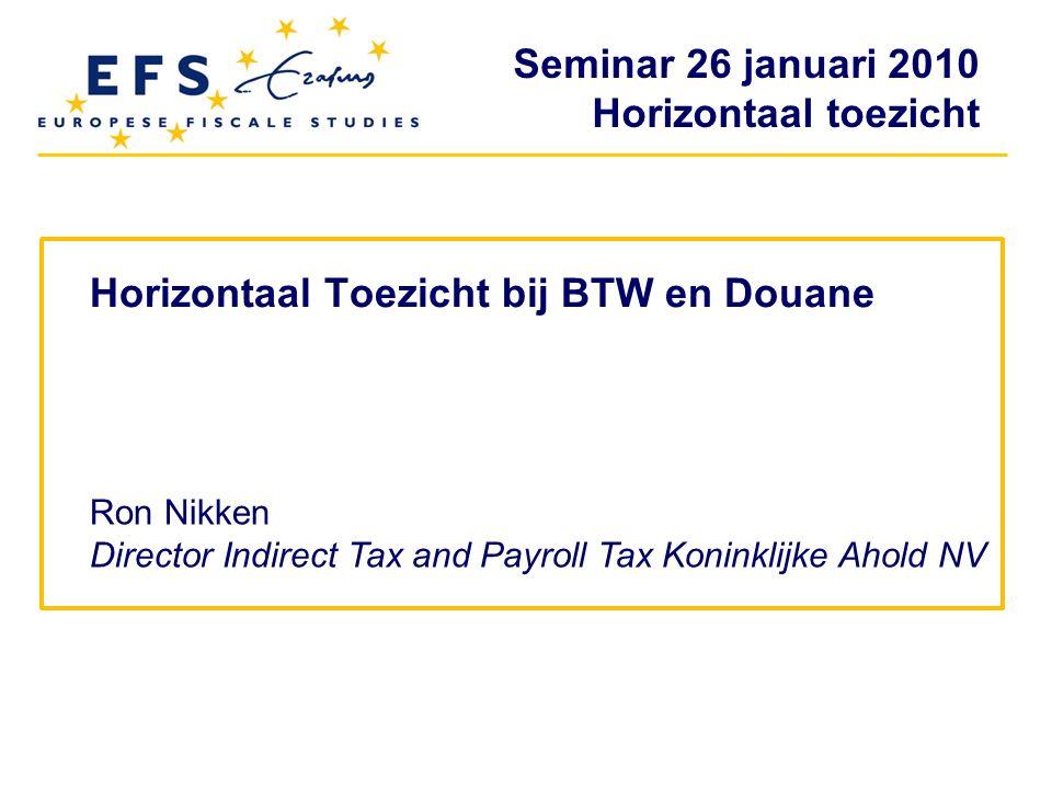 Seminar 26 januari 2010 Horizontaal toezicht Horizontaal Toezicht bij BTW en Douane Ron Nikken Director Indirect Tax and Payroll Tax Koninklijke Ahold
