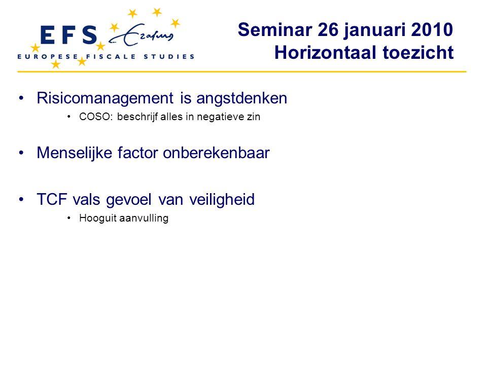 Seminar 26 januari 2010 Horizontaal toezicht Risicomanagement is angstdenken COSO: beschrijf alles in negatieve zin Menselijke factor onberekenbaar TC