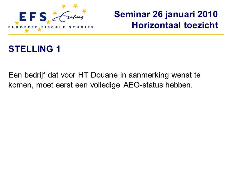 Seminar 26 januari 2010 Horizontaal toezicht STELLING 1 Een bedrijf dat voor HT Douane in aanmerking wenst te komen, moet eerst een volledige AEO-stat