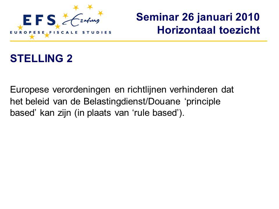 Seminar 26 januari 2010 Horizontaal toezicht STELLING 2 Europese verordeningen en richtlijnen verhinderen dat het beleid van de Belastingdienst/Douane