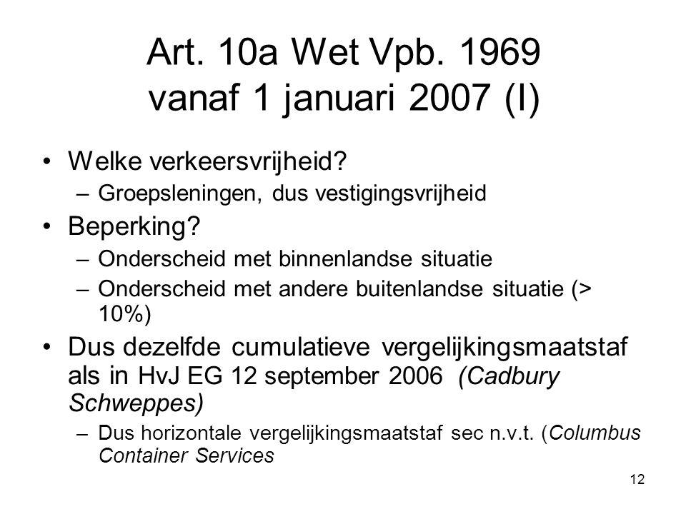 12 Art. 10a Wet Vpb. 1969 vanaf 1 januari 2007 (I) Welke verkeersvrijheid? –Groepsleningen, dus vestigingsvrijheid Beperking? –Onderscheid met binnenl