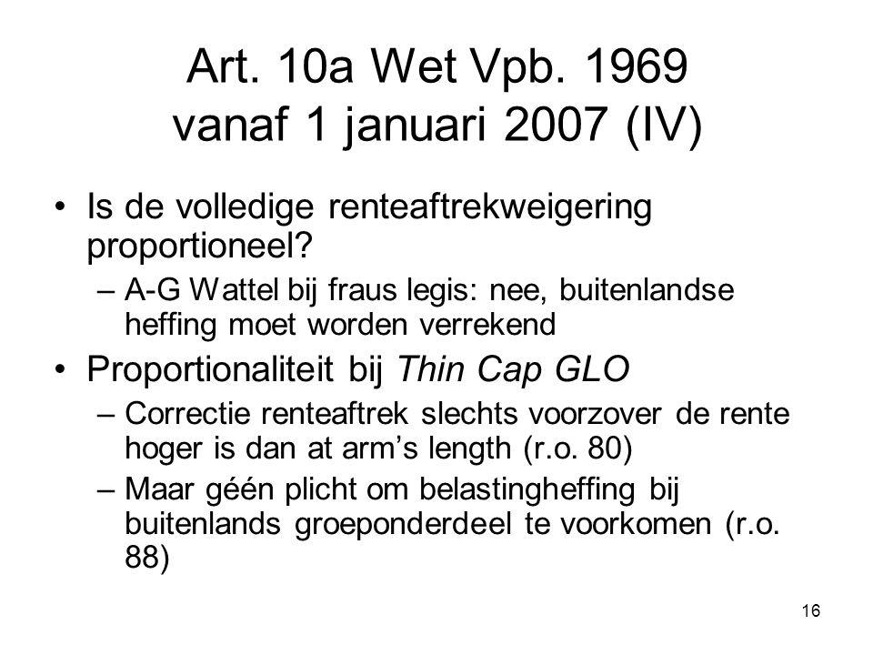 16 Art. 10a Wet Vpb. 1969 vanaf 1 januari 2007 (IV) Is de volledige renteaftrekweigering proportioneel? –A-G Wattel bij fraus legis: nee, buitenlandse