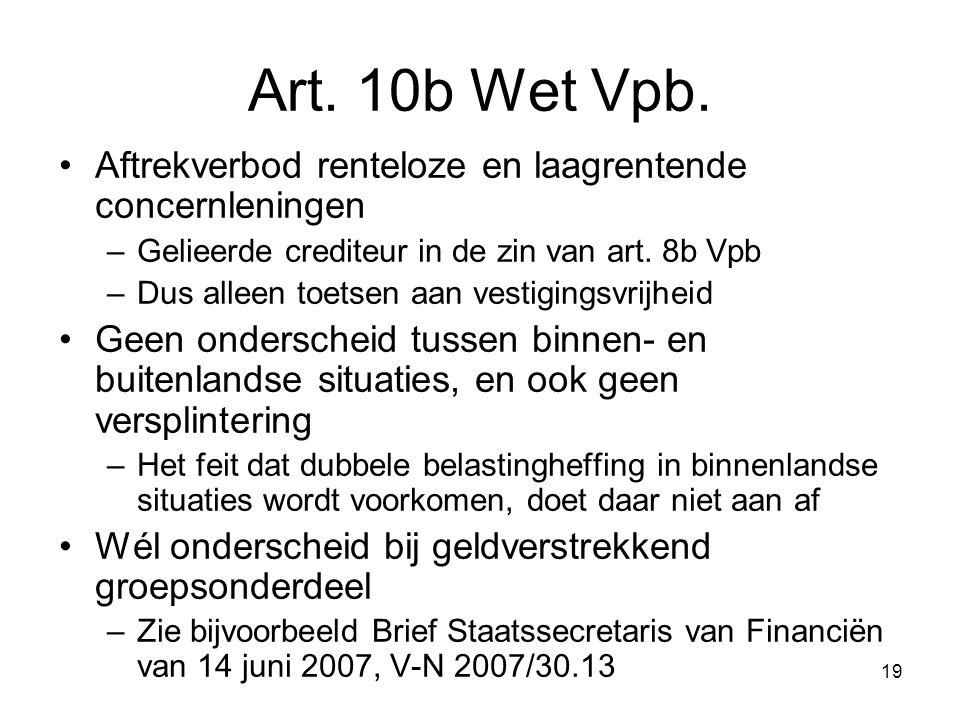 19 Art. 10b Wet Vpb. Aftrekverbod renteloze en laagrentende concernleningen –Gelieerde crediteur in de zin van art. 8b Vpb –Dus alleen toetsen aan ves