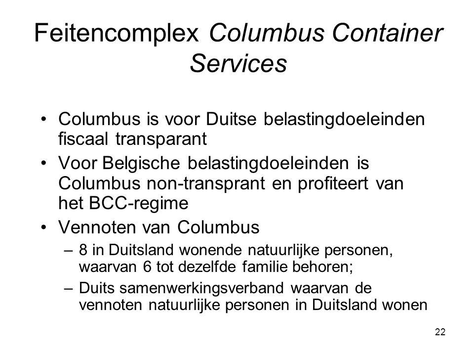 22 Columbus is voor Duitse belastingdoeleinden fiscaal transparant Voor Belgische belastingdoeleinden is Columbus non-transprant en profiteert van het BCC-regime Vennoten van Columbus –8 in Duitsland wonende natuurlijke personen, waarvan 6 tot dezelfde familie behoren; –Duits samenwerkingsverband waarvan de vennoten natuurlijke personen in Duitsland wonen Feitencomplex Columbus Container Services