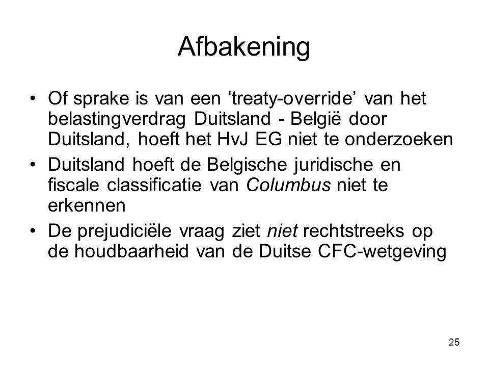 25 Afbakening Of sprake is van een 'treaty-override' van het belastingverdrag Duitsland - België door Duitsland, hoeft het HvJ EG niet te onderzoeken Duitsland hoeft de Belgische juridische en fiscale classificatie van Columbus niet te erkennen De prejudiciële vraag ziet niet rechtstreeks op de houdbaarheid van de Duitse CFC-wetgeving