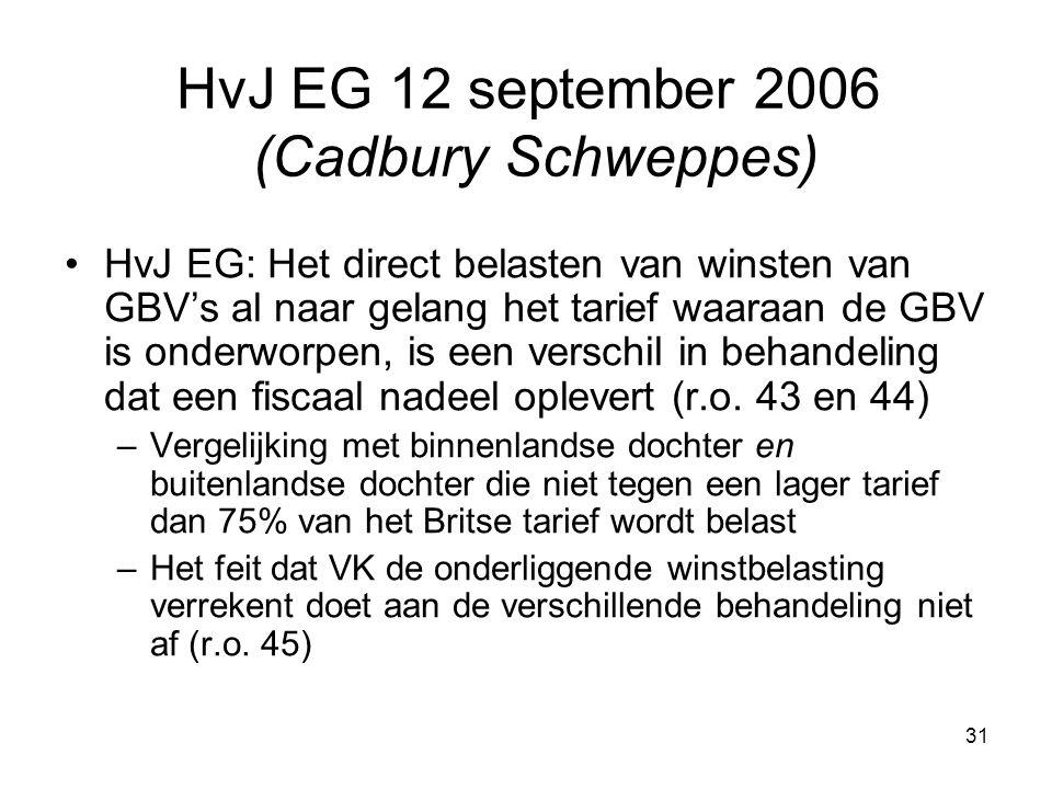 31 HvJ EG 12 september 2006 (Cadbury Schweppes) HvJ EG: Het direct belasten van winsten van GBV's al naar gelang het tarief waaraan de GBV is onderworpen, is een verschil in behandeling dat een fiscaal nadeel oplevert (r.o.