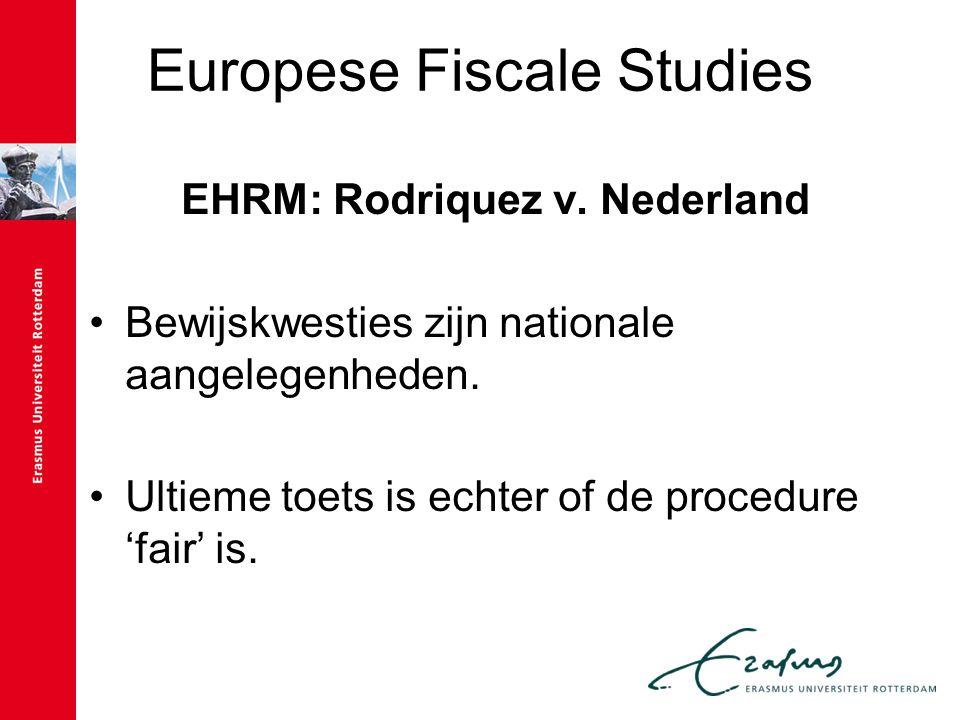Europese Fiscale Studies EHRM: Rodriquez v. Nederland Bewijskwesties zijn nationale aangelegenheden. Ultieme toets is echter of de procedure 'fair' is