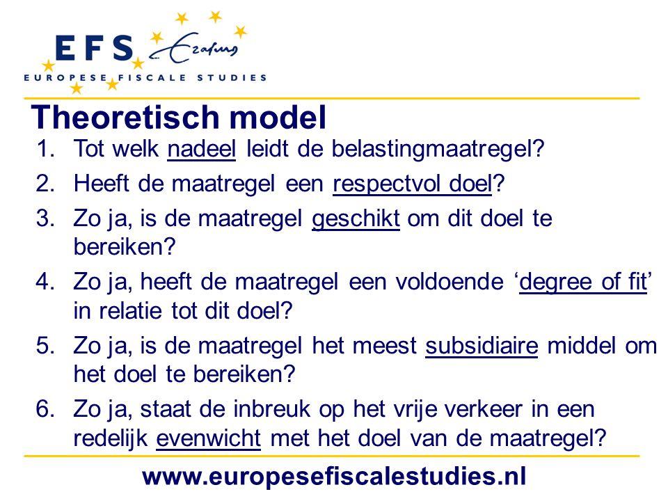 www.europesefiscalestudies.nl Theoretisch model 1.Tot welk nadeel leidt de belastingmaatregel? 2.Heeft de maatregel een respectvol doel? 3.Zo ja, is d