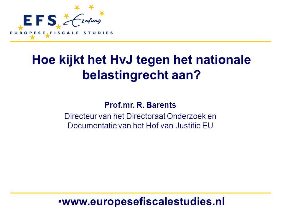 www.europesefiscalestudies.nl Hoe kijkt het HvJ tegen het nationale belastingrecht aan? Prof.mr. R. Barents Directeur van het Directoraat Onderzoek en