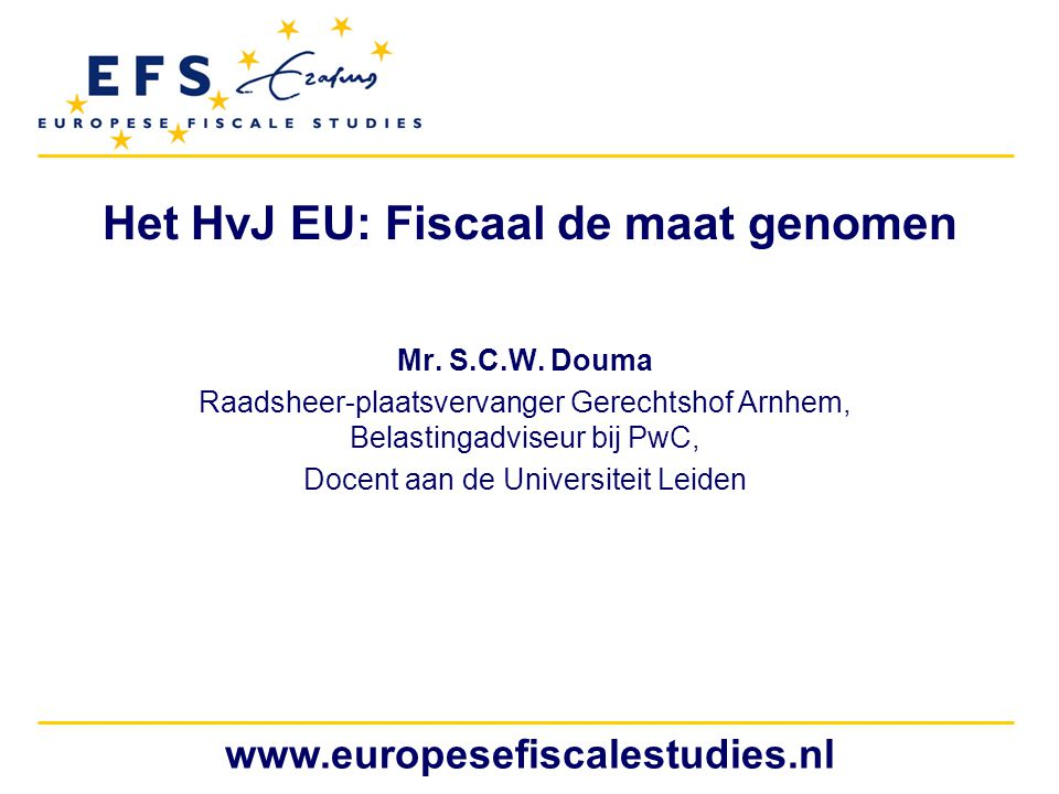 www.europesefiscalestudies.nl Het HvJ EU: Fiscaal de maat genomen Mr. S.C.W. Douma Raadsheer-plaatsvervanger Gerechtshof Arnhem, Belastingadviseur bij