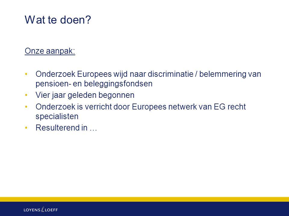 Wat te doen? Onze aanpak: Onderzoek Europees wijd naar discriminatie / belemmering van pensioen- en beleggingsfondsen Vier jaar geleden begonnen Onder