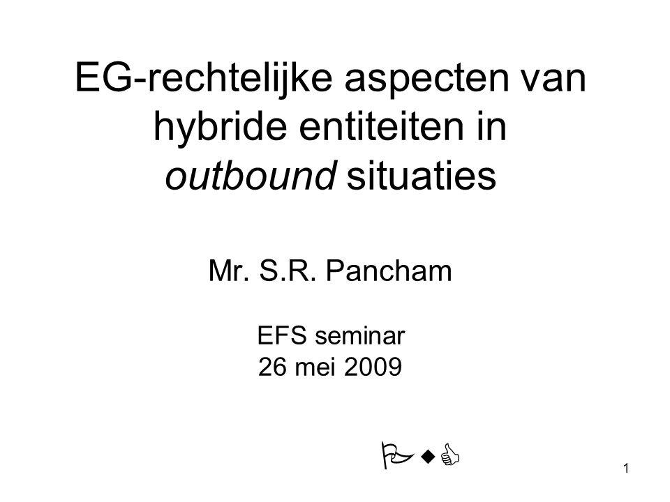 1 EG-rechtelijke aspecten van hybride entiteiten in outbound situaties Mr. S.R. Pancham EFS seminar 26 mei 2009 PwC