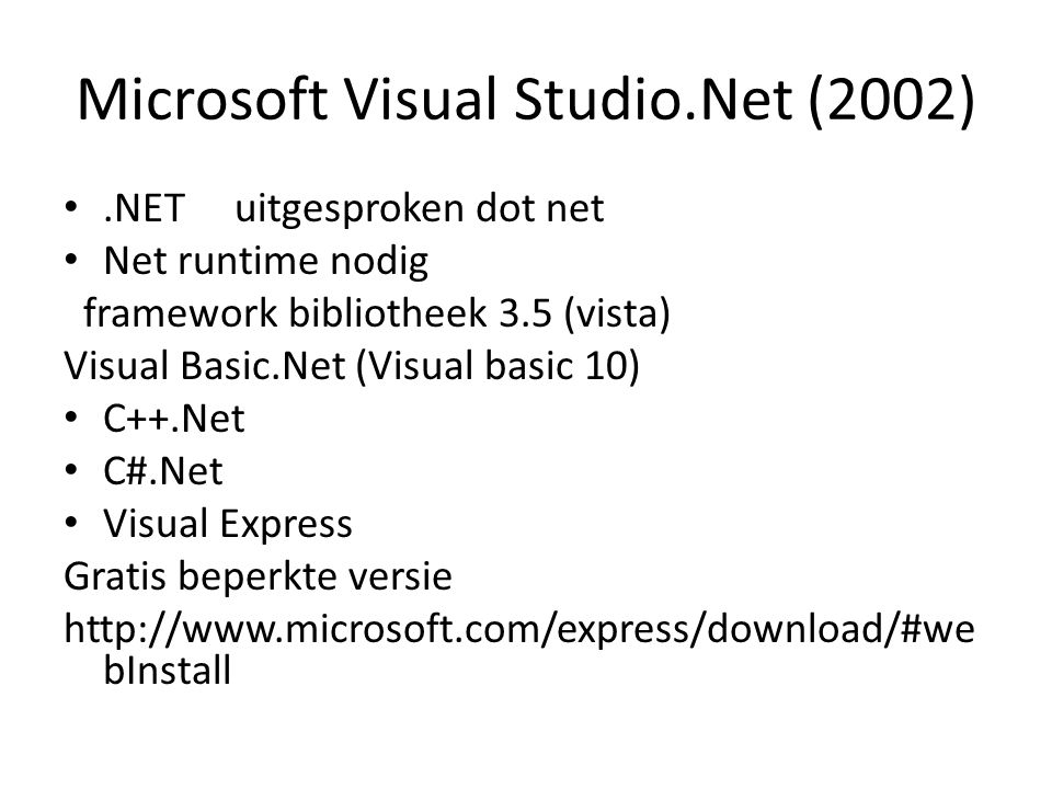 Microsoft Visual Studio.Net (2002).NET uitgesproken dot net Net runtime nodig framework bibliotheek 3.5 (vista) Visual Basic.Net (Visual basic 10) C++.Net C#.Net Visual Express Gratis beperkte versie http://www.microsoft.com/express/download/#we bInstall