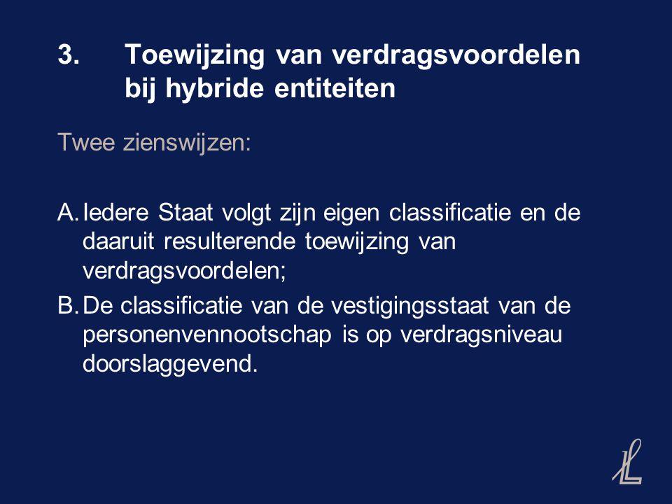 3.Toewijzing van verdragsvoordelen bij hybride entiteiten Twee zienswijzen: A.Iedere Staat volgt zijn eigen classificatie en de daaruit resulterende toewijzing van verdragsvoordelen; B.De classificatie van de vestigingsstaat van de personenvennootschap is op verdragsniveau doorslaggevend.