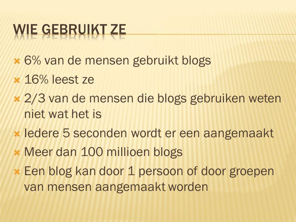  6% van de mensen gebruikt blogs  16% leest ze  2/3 van de mensen die blogs gebruiken weten niet wat het is  Iedere 5 seconden wordt er een aangemaakt  Meer dan 100 millioen blogs  Een blog kan door 1 persoon of door groepen van mensen aangemaakt worden