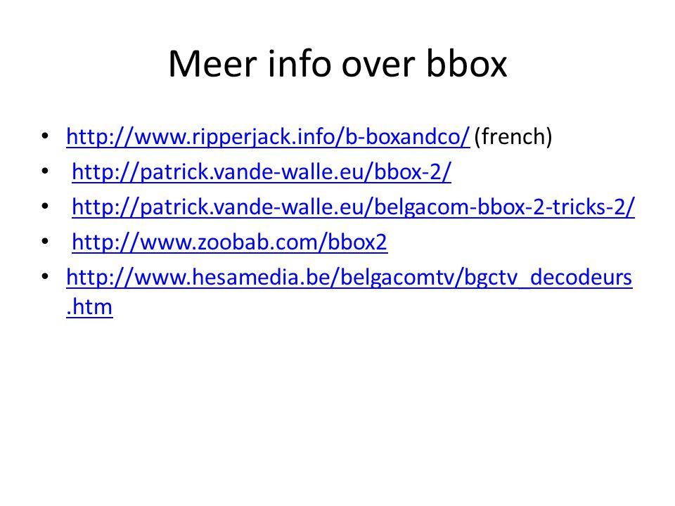 Meer info over bbox http://www.ripperjack.info/b-boxandco/ (french) http://www.ripperjack.info/b-boxandco/ http://patrick.vande-walle.eu/bbox-2/ http://patrick.vande-walle.eu/belgacom-bbox-2-tricks-2/ http://www.zoobab.com/bbox2 http://www.hesamedia.be/belgacomtv/bgctv_decodeurs.htm http://www.hesamedia.be/belgacomtv/bgctv_decodeurs.htm