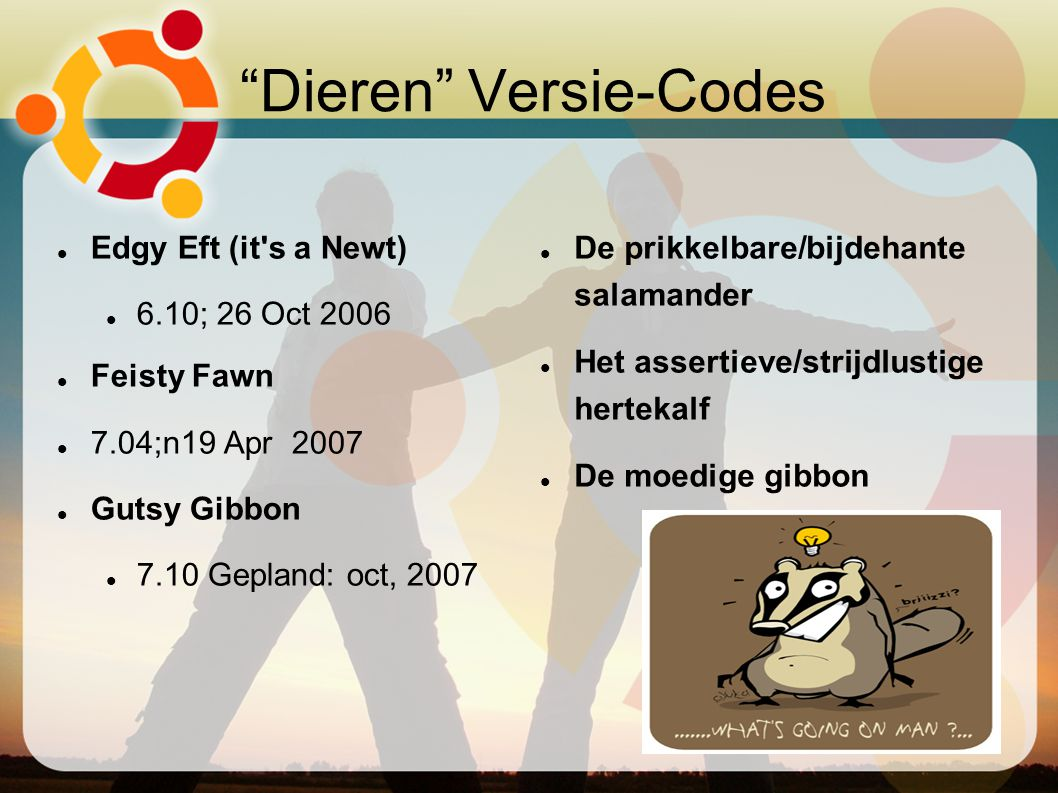 Dieren Versie-Codes Edgy Eft (it s a Newt)‏ 6.10; 26 Oct 2006 Feisty Fawn 7.04;n19 Apr 2007 Gutsy Gibbon 7.10 Gepland: oct, 2007 De prikkelbare/bijdehante salamander Het assertieve/strijdlustige hertekalf De moedige gibbon
