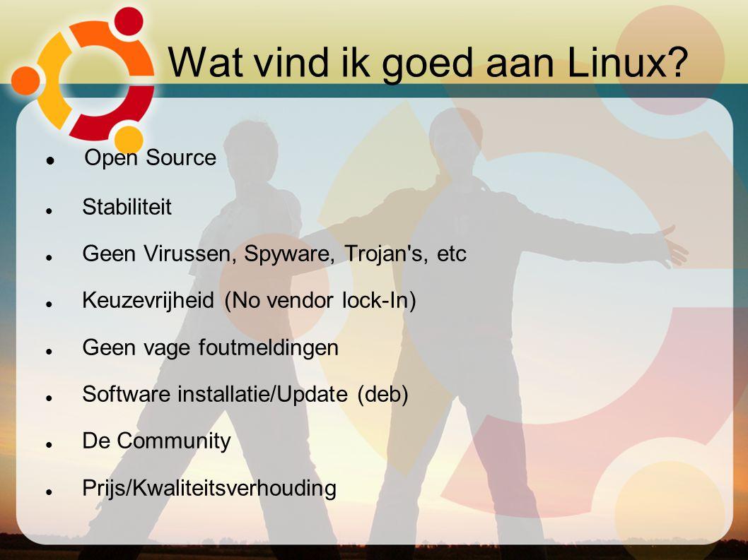 Wat vind ik goed aan Linux? Open Source Stabiliteit Geen Virussen, Spyware, Trojan's, etc Keuzevrijheid (No vendor lock-In) Geen vage foutmeldingen S