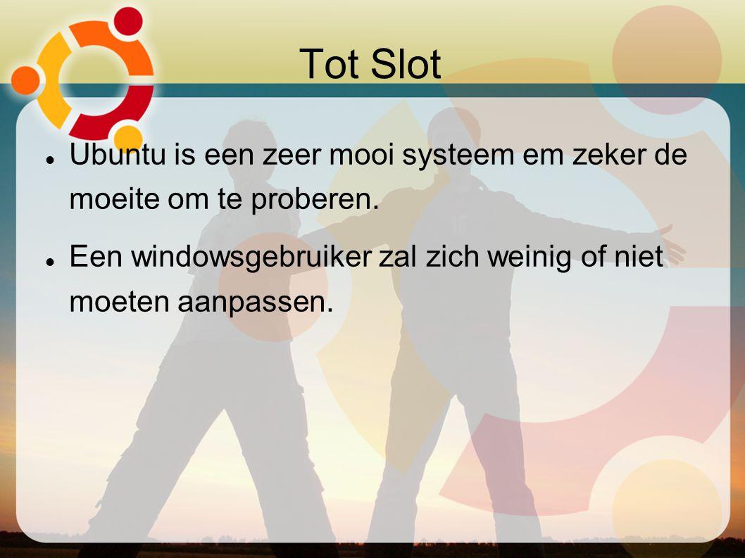 Tot Slot Ubuntu is een zeer mooi systeem em zeker de moeite om te proberen. Een windowsgebruiker zal zich weinig of niet moeten aanpassen.