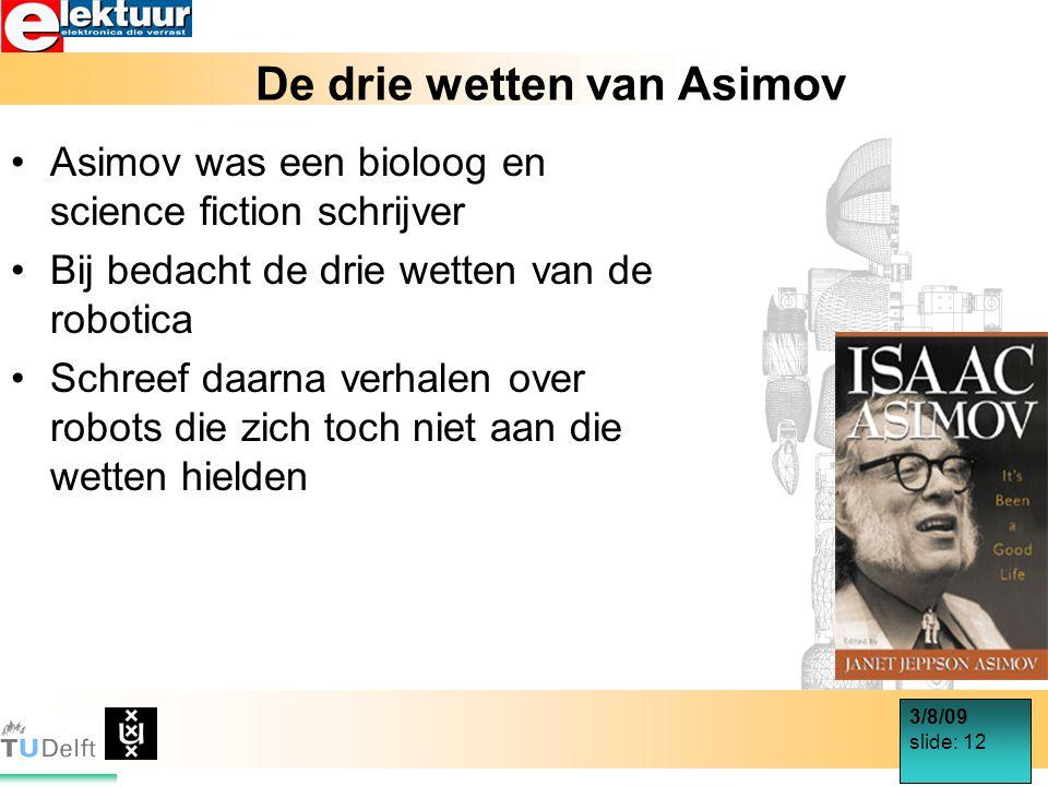 3/8/09 slide: 12 De drie wetten van Asimov Asimov was een bioloog en science fiction schrijver Bij bedacht de drie wetten van de robotica Schreef daarna verhalen over robots die zich toch niet aan die wetten hielden