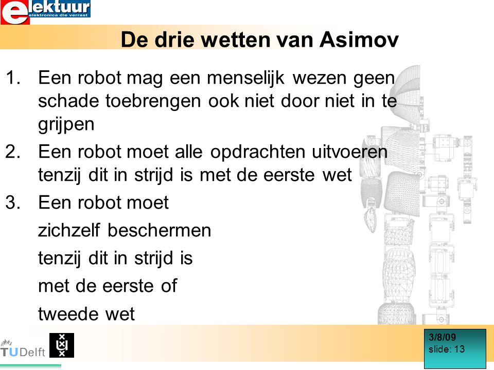 3/8/09 slide: 13 De drie wetten van Asimov 1.Een robot mag een menselijk wezen geen schade toebrengen ook niet door niet in te grijpen 2.Een robot moet alle opdrachten uitvoeren tenzij dit in strijd is met de eerste wet 3.Een robot moet zichzelf beschermen tenzij dit in strijd is met de eerste of tweede wet