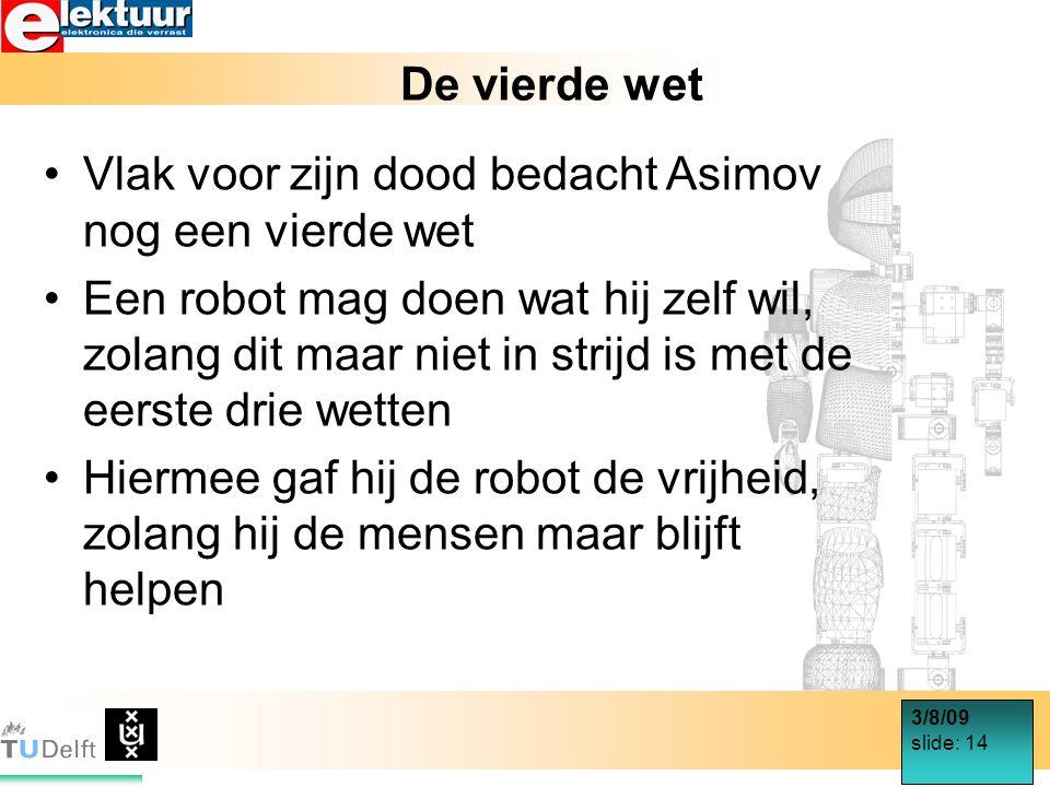3/8/09 slide: 14 De vierde wet Vlak voor zijn dood bedacht Asimov nog een vierde wet Een robot mag doen wat hij zelf wil, zolang dit maar niet in strijd is met de eerste drie wetten Hiermee gaf hij de robot de vrijheid, zolang hij de mensen maar blijft helpen