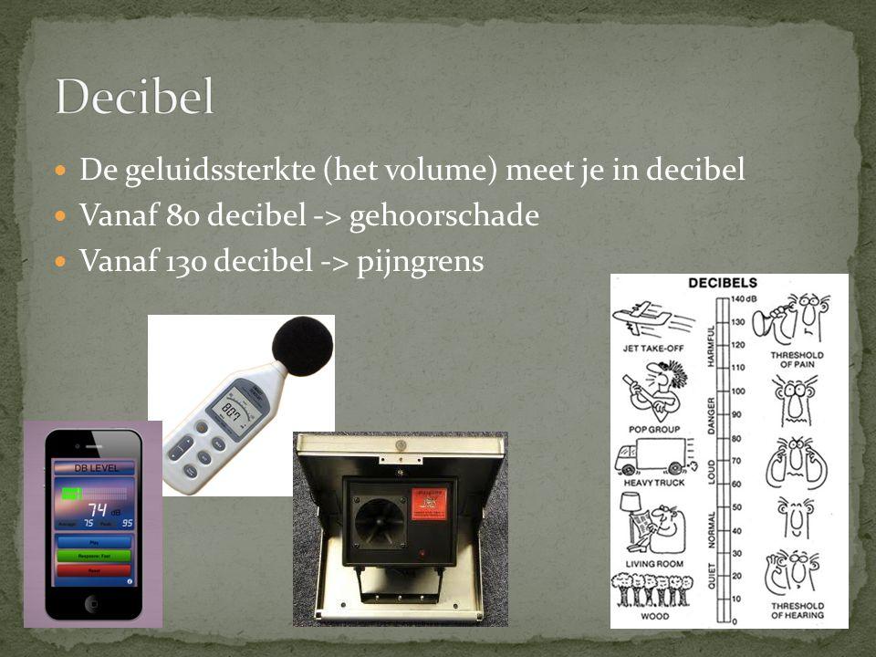 De geluidssterkte (het volume) meet je in decibel Vanaf 80 decibel -> gehoorschade Vanaf 130 decibel -> pijngrens