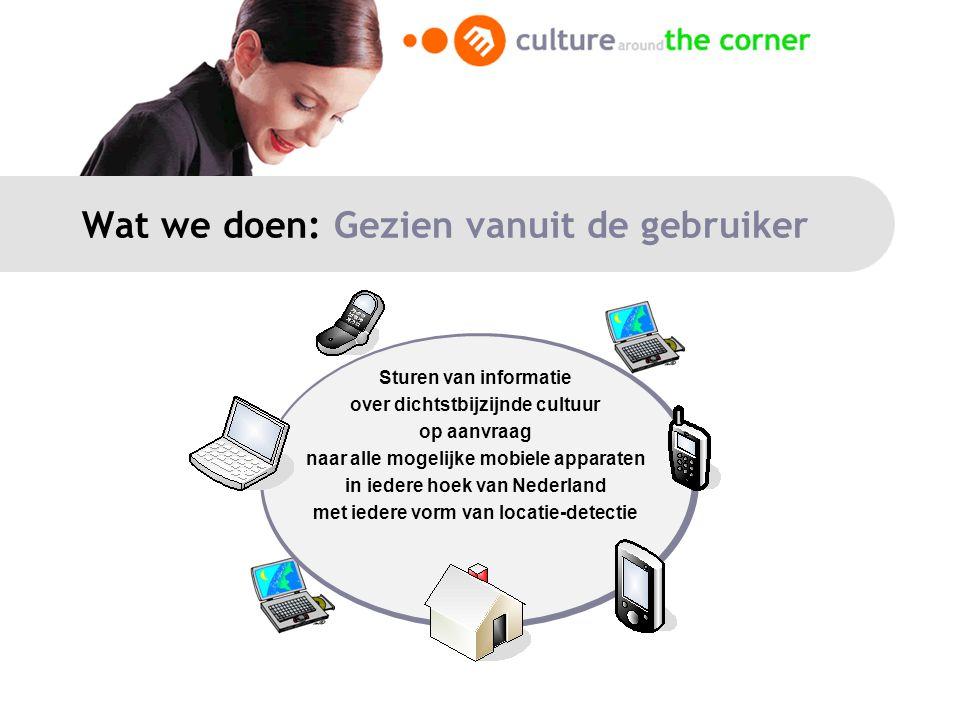 Wat we doen: Gezien vanuit de gebruiker Sturen van informatie over dichtstbijzijnde cultuur op aanvraag naar alle mogelijke mobiele apparaten in iedere hoek van Nederland met iedere vorm van locatie-detectie