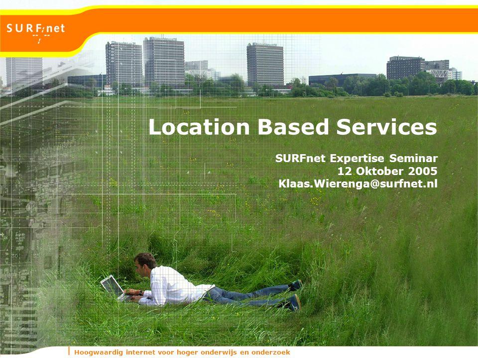 Hoogwaardig internet voor hoger onderwijs en onderzoek Location Based Services SURFnet Expertise Seminar 12 Oktober 2005 Klaas.Wierenga@surfnet.nl