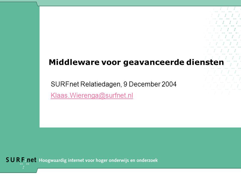 Middleware voor geavanceerde diensten SURFnet Relatiedagen, 9 December 2004 Klaas.Wierenga@surfnet.nl