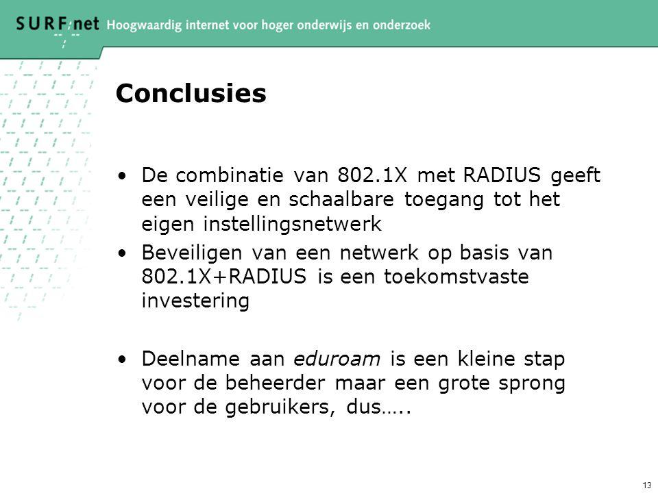 13 Conclusies De combinatie van 802.1X met RADIUS geeft een veilige en schaalbare toegang tot het eigen instellingsnetwerk Beveiligen van een netwerk op basis van 802.1X+RADIUS is een toekomstvaste investering Deelname aan eduroam is een kleine stap voor de beheerder maar een grote sprong voor de gebruikers, dus…..