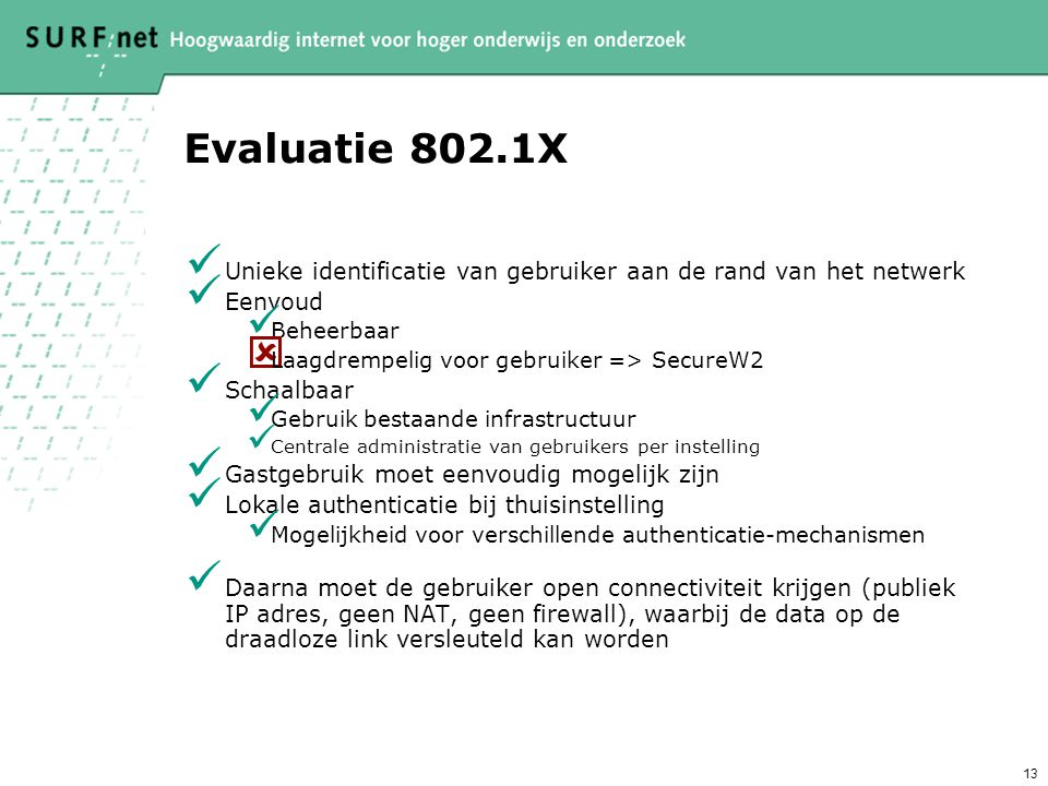 13 Evaluatie 802.1X Unieke identificatie van gebruiker aan de rand van het netwerk Eenvoud Beheerbaar  Laagdrempelig voor gebruiker => SecureW2 Schaalbaar Gebruik bestaande infrastructuur Centrale administratie van gebruikers per instelling Gastgebruik moet eenvoudig mogelijk zijn Lokale authenticatie bij thuisinstelling Mogelijkheid voor verschillende authenticatie-mechanismen Daarna moet de gebruiker open connectiviteit krijgen (publiek IP adres, geen NAT, geen firewall), waarbij de data op de draadloze link versleuteld kan worden