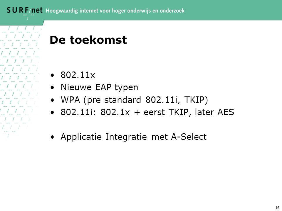 16 De toekomst 802.11x Nieuwe EAP typen WPA (pre standard 802.11i, TKIP) 802.11i: 802.1x + eerst TKIP, later AES Applicatie Integratie met A-Select