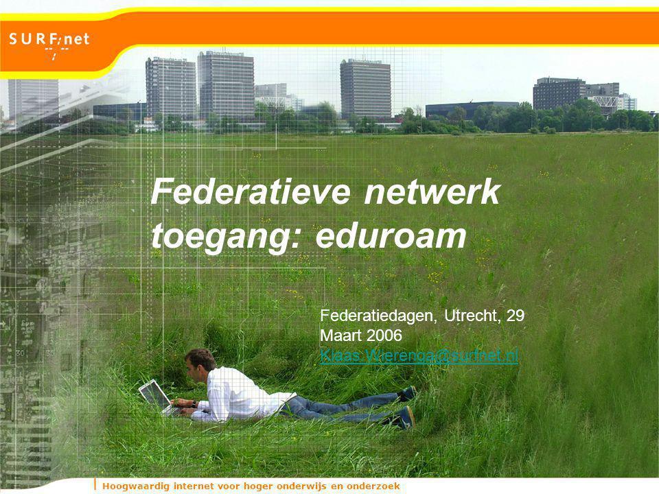 Hoogwaardig internet voor hoger onderwijs en onderzoek Federatieve netwerk toegang: eduroam Federatiedagen, Utrecht, 29 Maart 2006 Klaas.Wierenga@surfnet.nl
