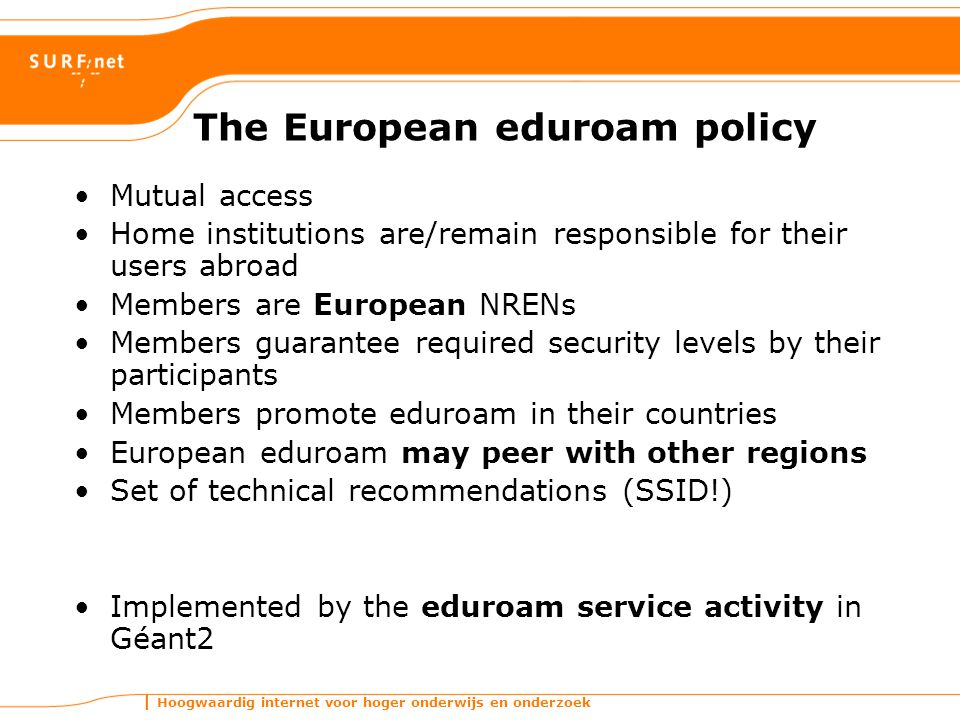 Hoogwaardig internet voor hoger onderwijs en onderzoek The European eduroam policy Mutual access Home institutions are/remain responsible for their users abroad Members are European NRENs Members guarantee required security levels by their participants Members promote eduroam in their countries European eduroam may peer with other regions Set of technical recommendations (SSID!) Implemented by the eduroam service activity in Géant2