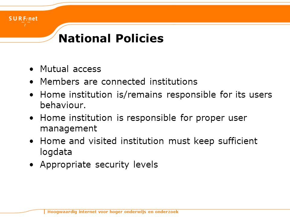 Hoogwaardig internet voor hoger onderwijs en onderzoek National Policies Mutual access Members are connected institutions Home institution is/remains responsible for its users behaviour.