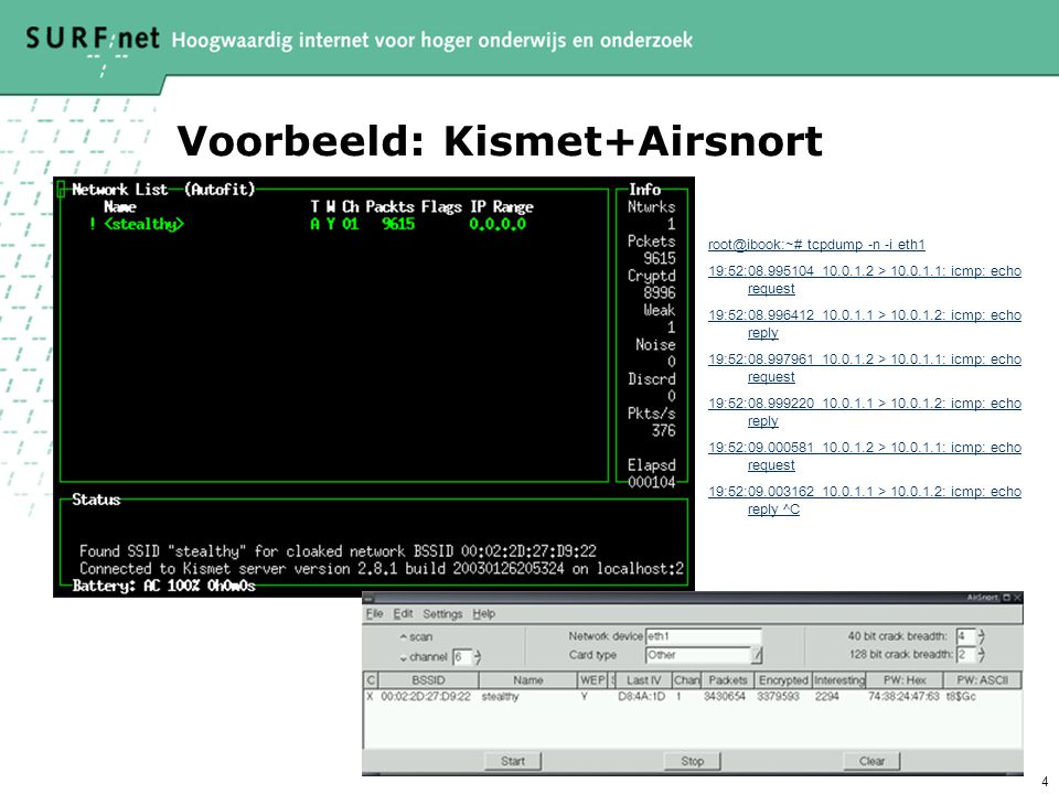 4 Voorbeeld: Kismet+Airsnort root@ibook:~# tcpdump -n -i eth1 19:52:08.995104 10.0.1.2 > 10.0.1.1: icmp: echo request 19:52:08.996412 10.0.1.1 > 10.0.1.2: icmp: echo reply 19:52:08.997961 10.0.1.2 > 10.0.1.1: icmp: echo request 19:52:08.999220 10.0.1.1 > 10.0.1.2: icmp: echo reply 19:52:09.000581 10.0.1.2 > 10.0.1.1: icmp: echo request 19:52:09.003162 10.0.1.1 > 10.0.1.2: icmp: echo reply ^C