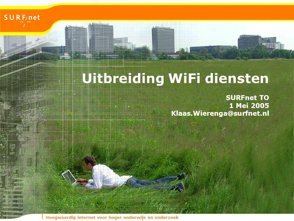 Hoogwaardig internet voor hoger onderwijs en onderzoek Uitbreiding WiFi diensten SURFnet TO 1 Mei 2005 Klaas.Wierenga@surfnet.nl