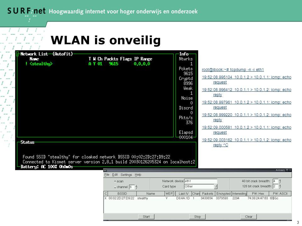 3 WLAN is onveilig root@ibook:~# tcpdump -n -i eth1 19:52:08.995104 10.0.1.2 > 10.0.1.1: icmp: echo request 19:52:08.996412 10.0.1.1 > 10.0.1.2: icmp: echo reply 19:52:08.997961 10.0.1.2 > 10.0.1.1: icmp: echo request 19:52:08.999220 10.0.1.1 > 10.0.1.2: icmp: echo reply 19:52:09.000581 10.0.1.2 > 10.0.1.1: icmp: echo request 19:52:09.003162 10.0.1.1 > 10.0.1.2: icmp: echo reply ^C