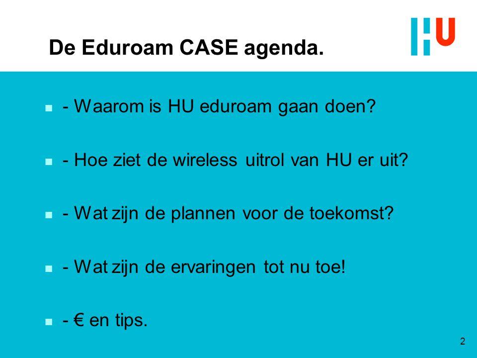 De Eduroam CASE agenda. n - Waarom is HU eduroam gaan doen? n - Hoe ziet de wireless uitrol van HU er uit? n - Wat zijn de plannen voor de toekomst? n
