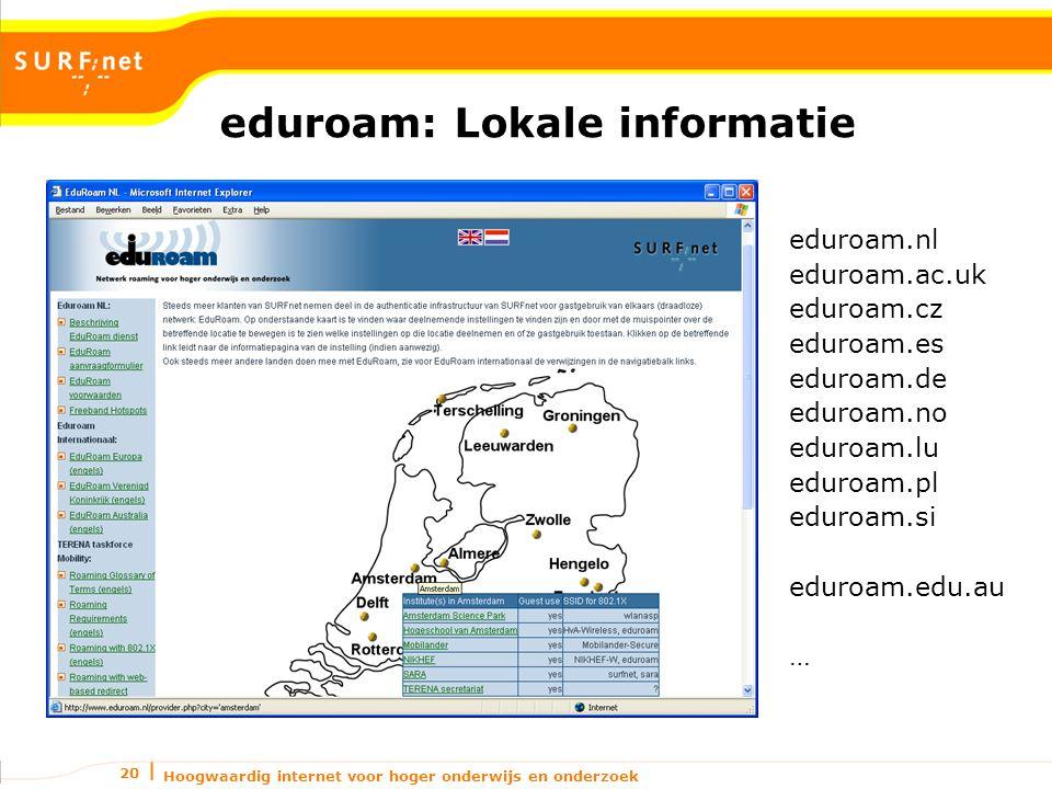 Hoogwaardig internet voor hoger onderwijs en onderzoek 20 eduroam: Lokale informatie eduroam.nl eduroam.ac.uk eduroam.cz eduroam.es eduroam.de eduroam.no eduroam.lu eduroam.pl eduroam.si eduroam.edu.au …