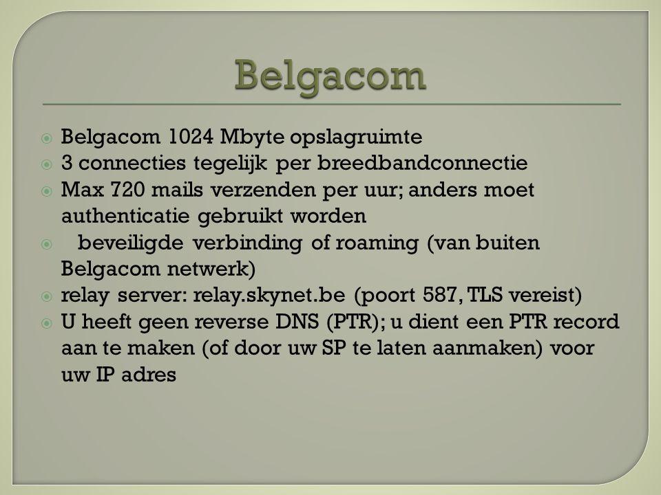  Belgacom 1024 Mbyte opslagruimte  3 connecties tegelijk per breedbandconnectie  Max 720 mails verzenden per uur; anders moet authenticatie gebruikt worden  beveiligde verbinding of roaming (van buiten Belgacom netwerk)  relay server: relay.skynet.be (poort 587, TLS vereist)  U heeft geen reverse DNS (PTR); u dient een PTR record aan te maken (of door uw SP te laten aanmaken) voor uw IP adres
