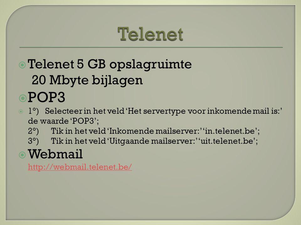  Telenet 5 GB opslagruimte 20 Mbyte bijlagen  POP3  1°) Selecteer in het veld 'Het servertype voor inkomende mail is:' de waarde 'POP3'; 2°) Tik in het veld 'Inkomende mailserver:' 'in.telenet.be'; 3°) Tik in het veld 'Uitgaande mailserver:' 'uit.telenet.be';  Webmail http://webmail.telenet.be/ http://webmail.telenet.be/